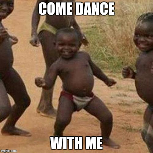 Third World Success Kid | COME DANCE WITH ME | image tagged in memes,third world success kid | made w/ Imgflip meme maker