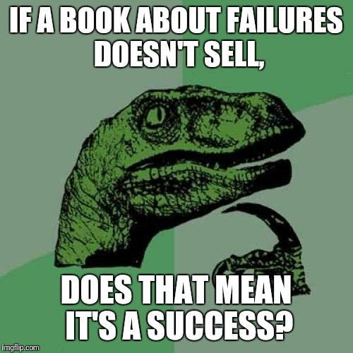 Hmmm | IF A BOOK ABOUT FAILURES DOESN'T SELL, DOES THAT MEAN IT'S A SUCCESS? | image tagged in memes,philosoraptor | made w/ Imgflip meme maker