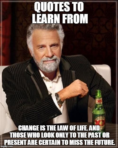 It's true | QUOTES TO LEARN FROM CHANGE IS THE LAW OF LIFE. AND THOSE WHO LOOK ONLY TO THE PAST OR PRESENT ARE CERTAIN TO MISS THE FUTURE. | image tagged in memes,the most interesting man in the world,quotes | made w/ Imgflip meme maker