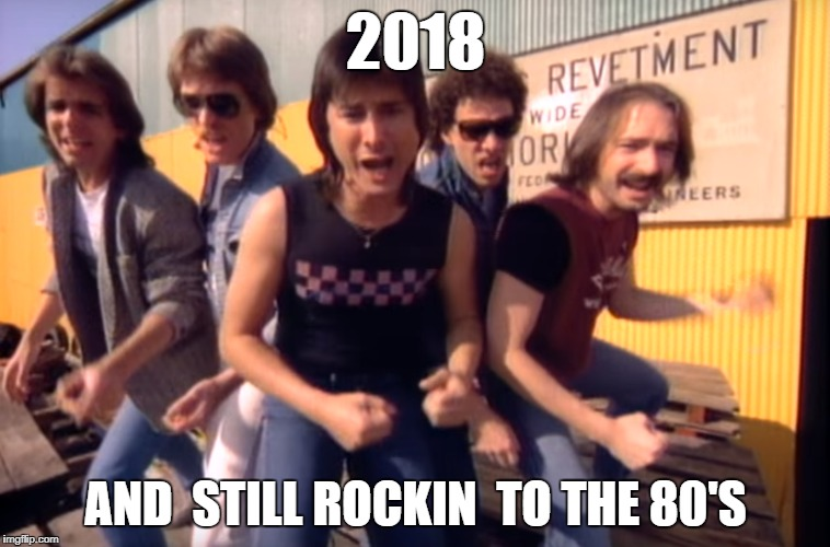 80's Music | 2018 AND  STILL ROCKIN  TO THE 80'S | image tagged in 80's   journey | made w/ Imgflip meme maker