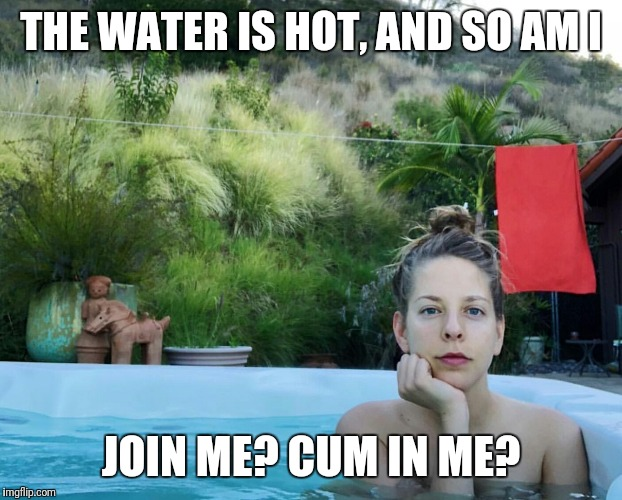 THE WATER IS HOT, AND SO AM I JOIN ME? CUM IN ME? | image tagged in hot tub babe | made w/ Imgflip meme maker