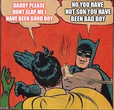 Batman Slapping Robin Meme | DADDY PLEASE DONT SLAP ME I HAVE BEEN GOOD BOY NO YOU HAVE NOT SON YOU HAVE BEEN BAD BOY | image tagged in memes,batman slapping robin | made w/ Imgflip meme maker