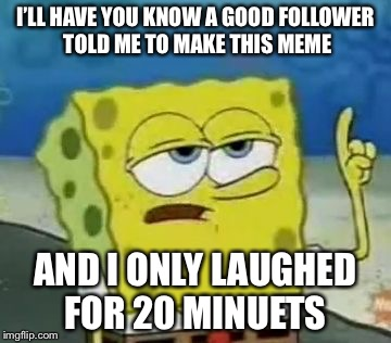Ill Have You Know Spongebob Meme | I'LL HAVE YOU KNOW A GOOD FOLLOWER TOLD ME TO MAKE THIS MEME AND I ONLY LAUGHED FOR 20 MINUETS | image tagged in memes,ill have you know spongebob | made w/ Imgflip meme maker