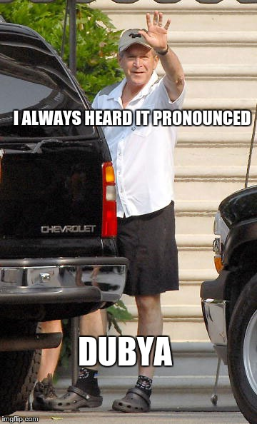 I ALWAYS HEARD IT PRONOUNCED DUBYA | made w/ Imgflip meme maker