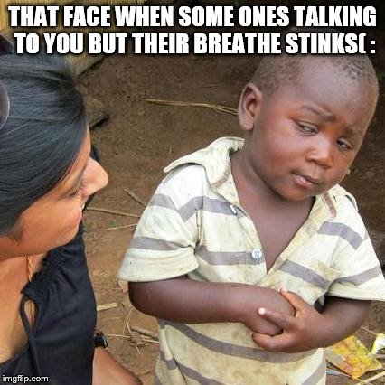 Third World Skeptical Kid Meme | THAT FACE WHEN SOME ONES TALKING TO YOU BUT THEIR BREATHE STINKS( : | image tagged in memes,third world skeptical kid | made w/ Imgflip meme maker