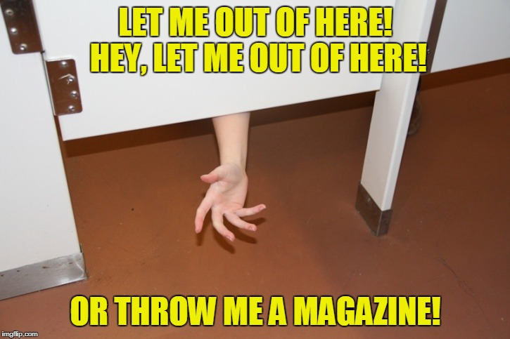 LET ME OUT OF HERE! HEY, LET ME OUT OF HERE! OR THROW ME A MAGAZINE! | made w/ Imgflip meme maker