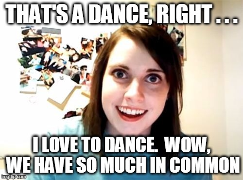 THAT'S A DANCE, RIGHT . . . I LOVE TO DANCE.  WOW, WE HAVE SO MUCH IN COMMON | image tagged in overly | made w/ Imgflip meme maker