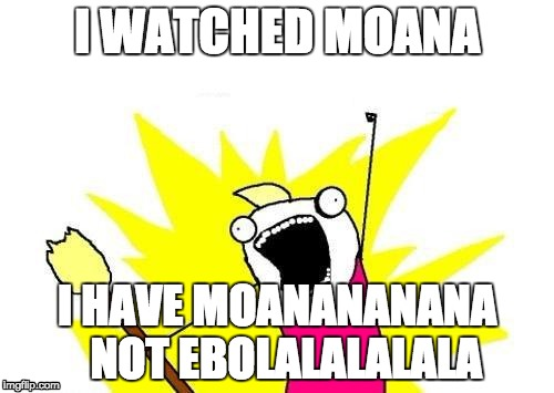 X All The Y Meme | I WATCHED MOANA I HAVE MOANANANANA  NOT EBOLALALALALA | image tagged in memes,x all the y | made w/ Imgflip meme maker