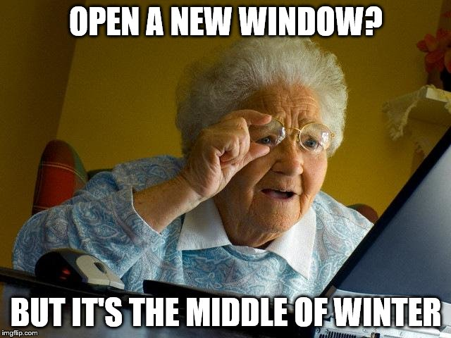 Grandma Finds The Internet Meme | OPEN A NEW WINDOW? BUT IT'S THE MIDDLE OF WINTER | image tagged in memes,grandma finds the internet | made w/ Imgflip meme maker