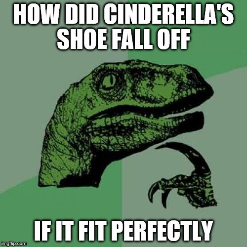 Philosoraptor Meme | HOW DID CINDERELLA'S SHOE FALL OFF IF IT FIT PERFECTLY | image tagged in memes,philosoraptor | made w/ Imgflip meme maker