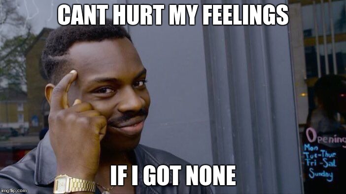 Roll Safe Think About It Meme | CANT HURT MY FEELINGS IF I GOT NONE | image tagged in memes,roll safe think about it | made w/ Imgflip meme maker