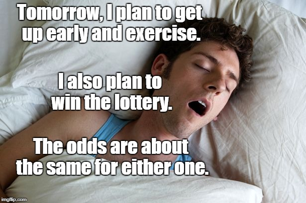 Never tell me the odds! | Tomorrow, I plan to get up early and exercise. The odds are about the same for either one. I also plan to win the lottery. | image tagged in man sleeping,exercise,lottery | made w/ Imgflip meme maker