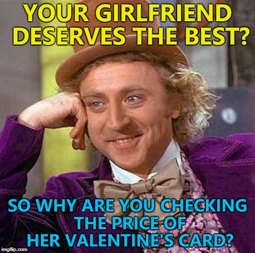 Less money on a card means more money for chocolates... :) | YOUR GIRLFRIEND DESERVES THE BEST? SO WHY ARE YOU CHECKING THE PRICE OF HER VALENTINE'S CARD? | image tagged in memes,creepy condescending wonka,valentines,money | made w/ Imgflip meme maker
