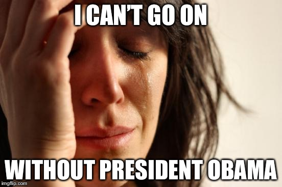 In the news: A record 245 people tried to jump off San Francisco's Golden Gate Bridge in 2017, | I CAN'T GO ON WITHOUT PRESIDENT OBAMA | image tagged in memes,first world problems,barack obama,golden gate bridge,politics | made w/ Imgflip meme maker