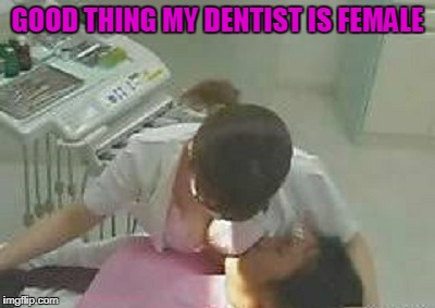 GOOD THING MY DENTIST IS FEMALE | made w/ Imgflip meme maker