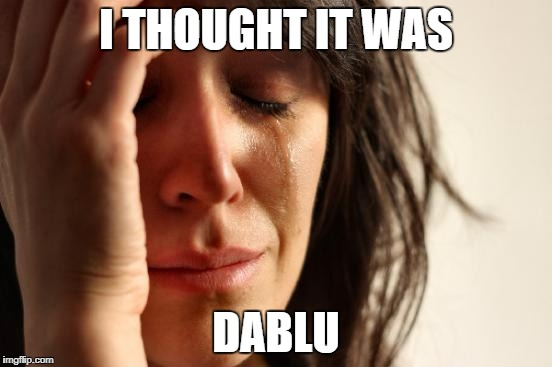 First World Problems Meme | I THOUGHT IT WAS DABLU | image tagged in memes,first world problems | made w/ Imgflip meme maker