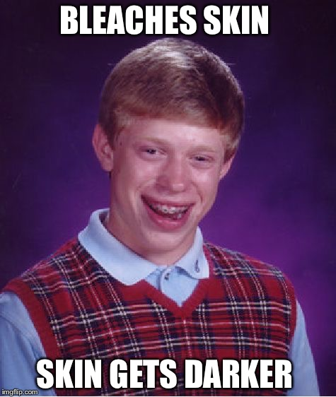 Bad Luck Brian Meme | BLEACHES SKIN SKIN GETS DARKER | image tagged in memes,bad luck brian | made w/ Imgflip meme maker