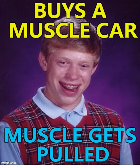He was wheelie unlucky... :) | BUYS A MUSCLE CAR MUSCLE GETS PULLED | image tagged in memes,bad luck brian,muscle car,cars,muscles | made w/ Imgflip meme maker