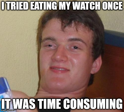 10 Guy Meme | I TRIED EATING MY WATCH ONCE IT WAS TIME CONSUMING | image tagged in memes,10 guy | made w/ Imgflip meme maker
