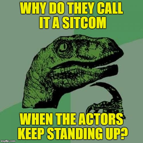 It's a real situation | WHY DO THEY CALL IT A SITCOM WHEN THE ACTORS KEEP STANDING UP? | image tagged in memes,philosoraptor,tv shows | made w/ Imgflip meme maker