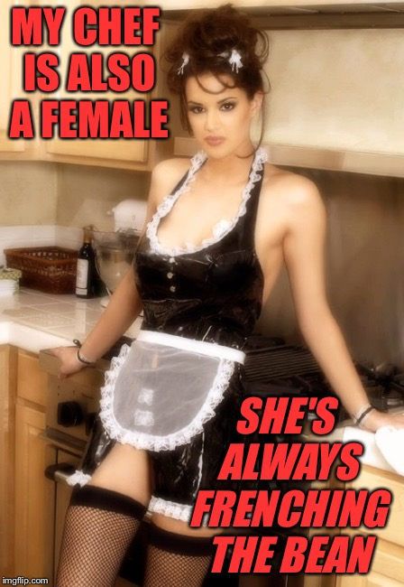 MY CHEF IS ALSO A FEMALE SHE'S ALWAYS FRENCHING THE BEAN | made w/ Imgflip meme maker