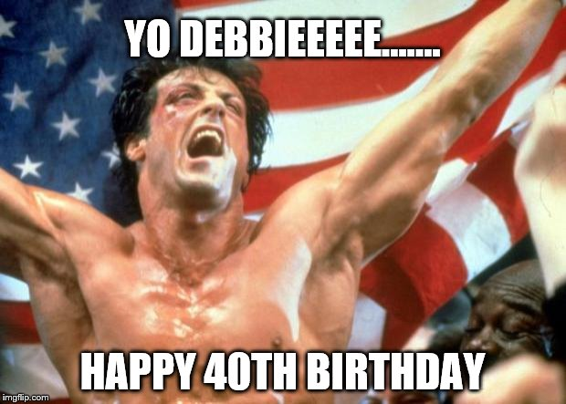 Rocky Victory | YO DEBBIEEEEE....... HAPPY 40TH BIRTHDAY | image tagged in rocky victory | made w/ Imgflip meme maker