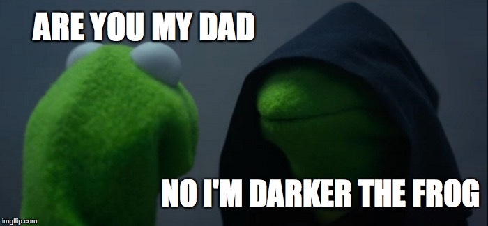 Evil Kermit Meme | ARE YOU MY DAD NO I'M DARKER THE FROG | image tagged in memes,evil kermit | made w/ Imgflip meme maker