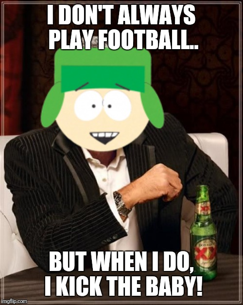 Kyle the quarterback | I DON'T ALWAYS PLAY FOOTBALL.. BUT WHEN I DO, I KICK THE BABY! | image tagged in south park,football | made w/ Imgflip meme maker