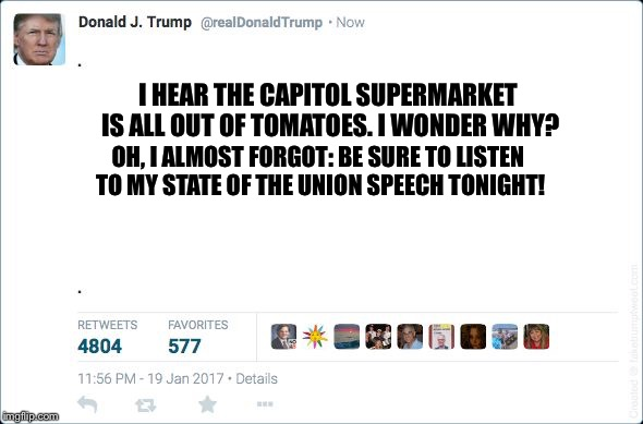 I HEAR THE CAPITOL SUPERMARKET IS ALL OUT OF TOMATOES. I WONDER WHY? OH, I ALMOST FORGOT: BE SURE TO LISTEN TO MY STATE OF THE UNION SPEECH  | image tagged in blank trump tweet | made w/ Imgflip meme maker