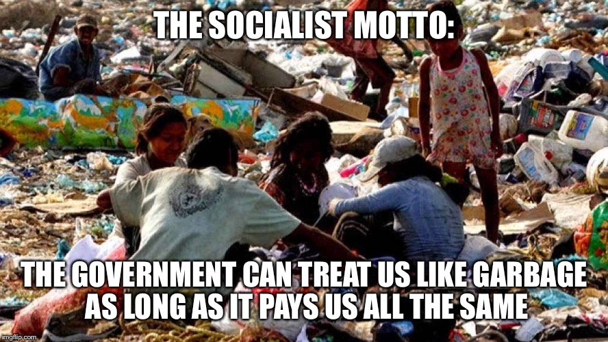 THE SOCIALIST MOTTO: THE GOVERNMENT CAN TREAT US LIKE GARBAGE AS LONG AS IT PAYS US ALL THE SAME | made w/ Imgflip meme maker