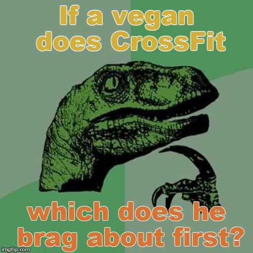 Today's LyfeStile | If a vegan does CrossFit which does he brag about first? | image tagged in memes,philosoraptor,funny | made w/ Imgflip meme maker