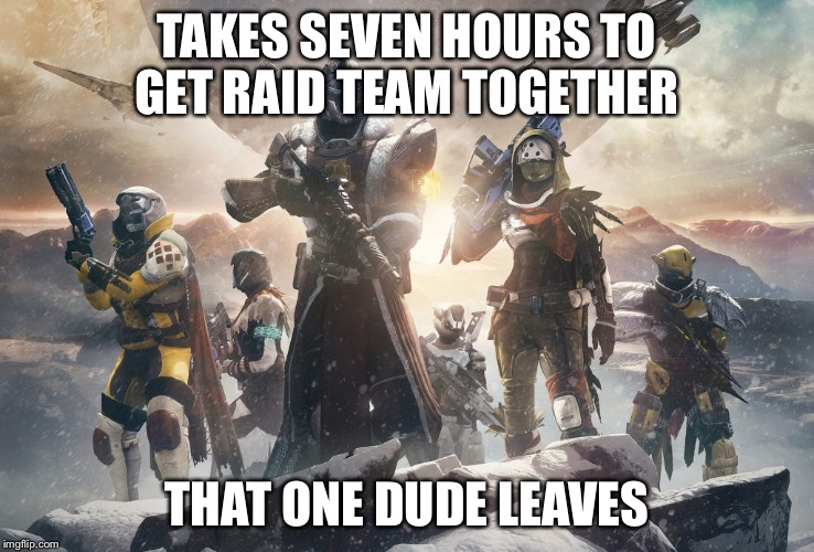 TAKES SEVEN HOURS TO GET RAID TEAM TOGETHER THAT ONE DUDE LEAVES | image tagged in destiny 2 | made w/ Imgflip meme maker