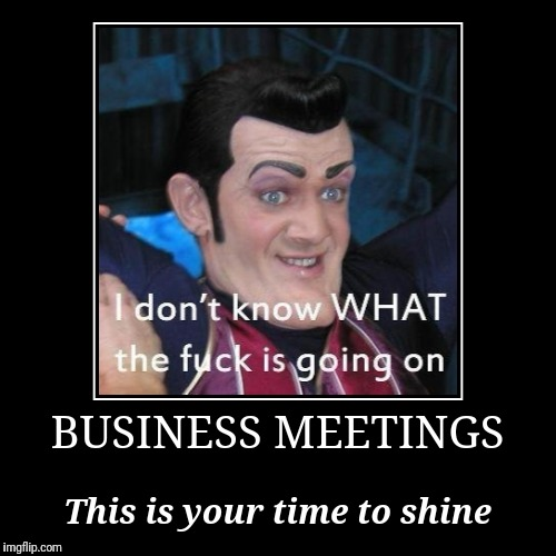 BUSINESS MEETINGS | This is your time to shine | image tagged in funny,demotivationals,nsfw,wtf,fuck it | made w/ Imgflip demotivational maker