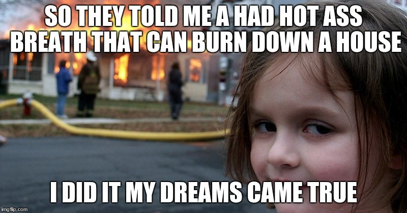 #hot ass breath | SO THEY TOLD ME A HAD HOT ASS BREATH THAT CAN BURN DOWN A HOUSE I DID IT MY DREAMS CAME TRUE | image tagged in lel | made w/ Imgflip meme maker