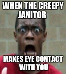 DEAR GOD NO!! | WHEN THE CREEPY JANITOR MAKES EYE CONTACT WITH YOU | image tagged in scared black guy,janitor | made w/ Imgflip meme maker