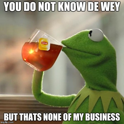 But Thats None Of My Business Meme | YOU DO NOT KNOW DE WEY BUT THATS NONE OF MY BUSINESS | image tagged in memes,but thats none of my business,kermit the frog | made w/ Imgflip meme maker