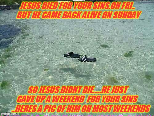 jesus.s weekend | JESUS DIED FOR YOUR SINS.ON FRI.. BUT HE CAME BACK ALIVE ON SUNDAY SO JESUS DIDNT DIE.....HE JUST GAVE UP A WEEKEND  FOR YOUR SINS      ..HE | image tagged in jesus | made w/ Imgflip meme maker