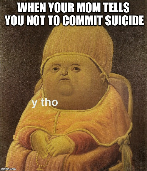 y tho | WHEN YOUR MOM TELLS YOU NOT TO COMMIT SUICIDE | image tagged in y tho | made w/ Imgflip meme maker