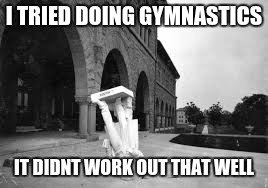 1906 earthquake statue got flipped | I TRIED DOING GYMNASTICS IT DIDNT WORK OUT THAT WELL | image tagged in funny,memes | made w/ Imgflip meme maker