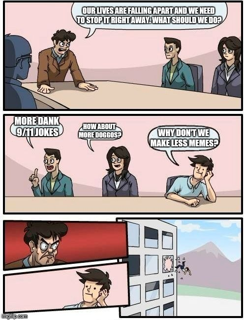 Boardroom Meeting Suggestion Meme | OUR LIVES ARE FALLING APART AND WE NEED TO STOP IT RIGHT AWAY. WHAT SHOULD WE DO? MORE DANK 9/11 JOKES HOW ABOUT MORE DOGGOS? WHY DON'T WE M | image tagged in memes,boardroom meeting suggestion | made w/ Imgflip meme maker