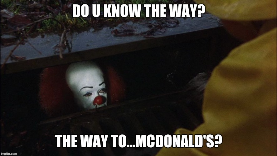 it clown in sewer | DO U KNOW THE WAY? THE WAY TO...MCDONALD'S? | image tagged in it clown in sewer | made w/ Imgflip meme maker