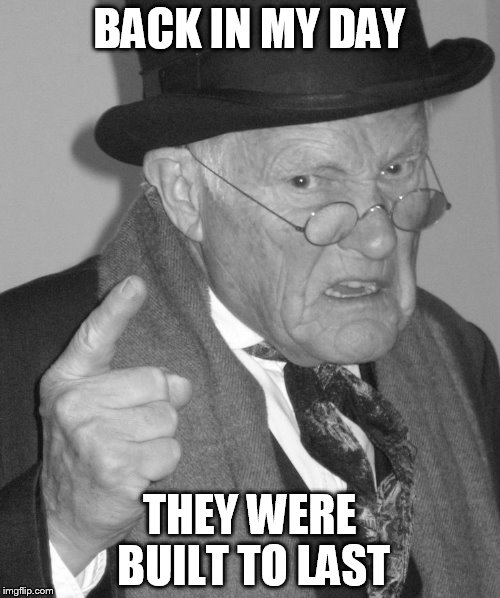 Back in my day | BACK IN MY DAY THEY WERE BUILT TO LAST | image tagged in back in my day | made w/ Imgflip meme maker