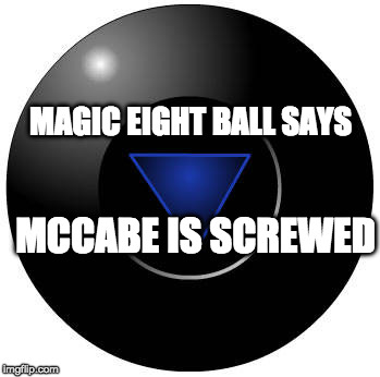 Eight ball | MAGIC EIGHT BALL SAYS MCCABE IS SCREWED | image tagged in eight ball | made w/ Imgflip meme maker