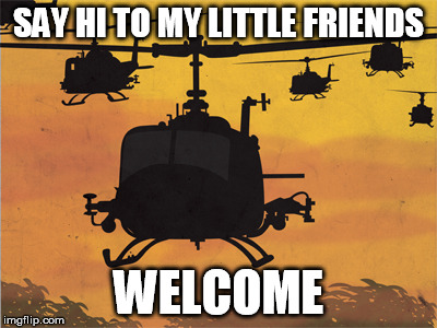 SAY HI TO MY LITTLE FRIENDS WELCOME | image tagged in helicopters | made w/ Imgflip meme maker
