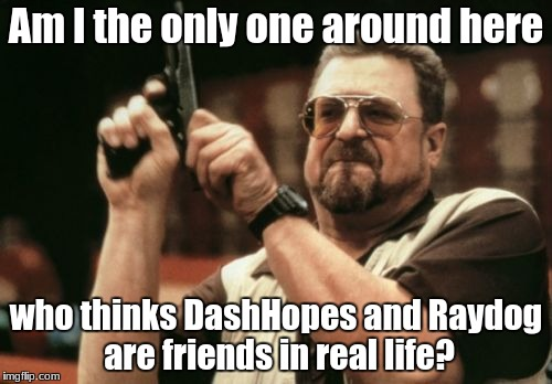 Am I The Only One Around Here Meme | Am I the only one around here who thinks DashHopes and Raydog are friends in real life? | image tagged in memes,am i the only one around here | made w/ Imgflip meme maker
