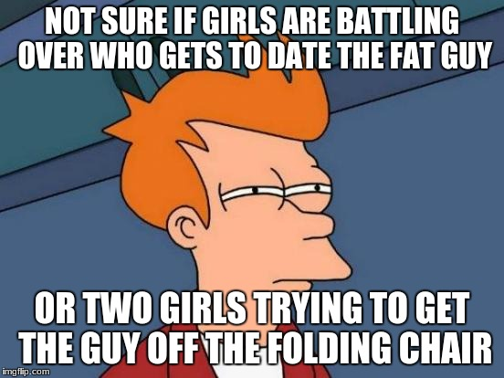 Futurama Fry Meme | NOT SURE IF GIRLS ARE BATTLING OVER WHO GETS TO DATE THE FAT GUY OR TWO GIRLS TRYING TO GET THE GUY OFF THE FOLDING CHAIR | image tagged in memes,futurama fry | made w/ Imgflip meme maker