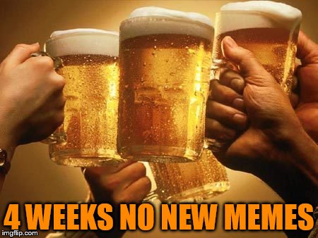 4 WEEKS NO NEW MEMES | made w/ Imgflip meme maker