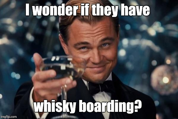 Leonardo Dicaprio Cheers Meme | I wonder if they have whisky boarding? | image tagged in memes,leonardo dicaprio cheers | made w/ Imgflip meme maker