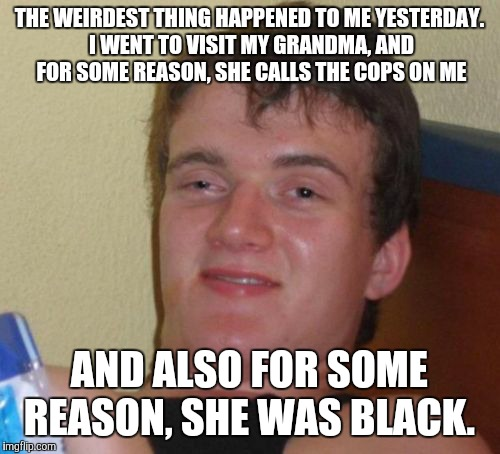 Also for some reason, she didn't look like an old woman.  | THE WEIRDEST THING HAPPENED TO ME YESTERDAY. I WENT TO VISIT MY GRANDMA, AND FOR SOME REASON, SHE CALLS THE COPS ON ME AND ALSO FOR SOME REA | image tagged in memes,10 guy,grandma,wtf,well this is awkward | made w/ Imgflip meme maker
