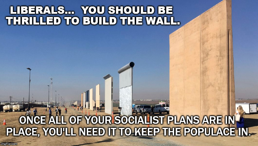 build the wall | LIBERALS...  YOU SHOULD BE THRILLED TO BUILD THE WALL. ONCE ALL OF YOUR SOCIALIST PLANS ARE IN PLACE, YOU'LL NEED IT TO KEEP THE POPULACE IN | image tagged in liberals,socialists,socialism,communism,communists,build the wall | made w/ Imgflip meme maker